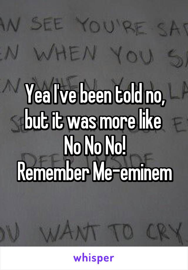 Yea I've been told no, but it was more like  No No No! Remember Me-eminem