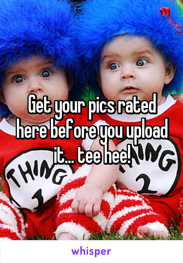 Get your pics rated here before you upload it... tee hee!