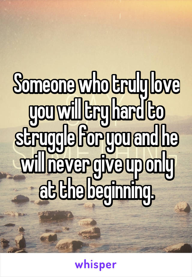 Someone who truly love you will try hard to struggle for you and he will never give up only at the beginning.