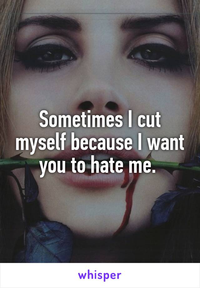 Sometimes I cut myself because I want you to hate me.
