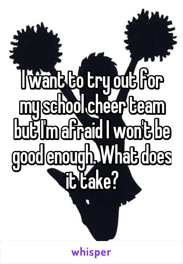 I want to try out for my school cheer team but I'm afraid I won't be good enough. What does it take?