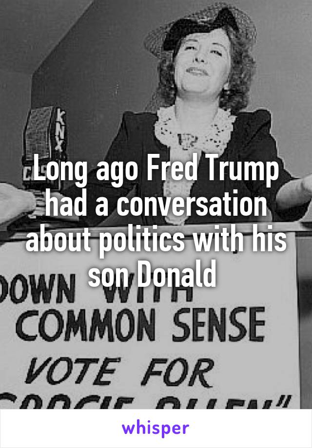 Long ago Fred Trump had a conversation about politics with his son Donald