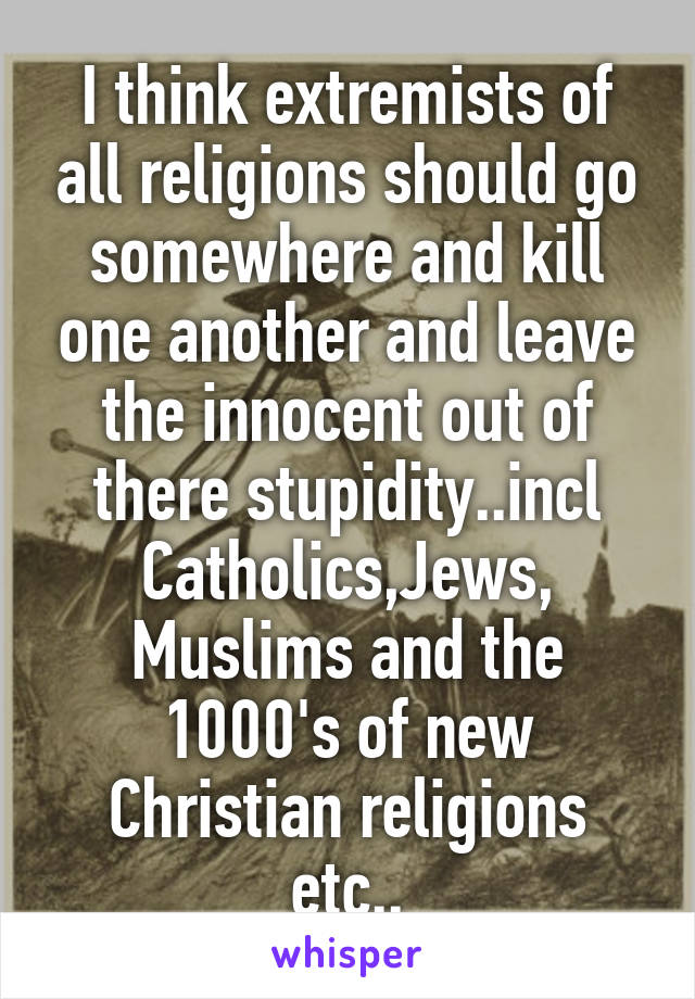 I think extremists of all religions should go somewhere and kill one another and leave the innocent out of there stupidity..incl Catholics,Jews, Muslims and the 1000's of new Christian religions etc..
