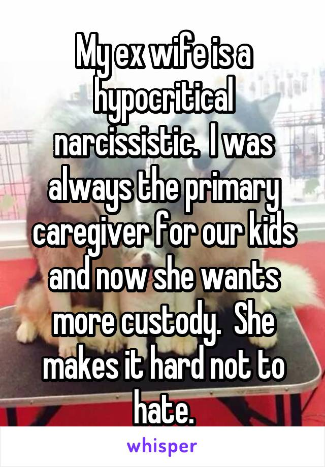 My ex wife is a hypocritical narcissistic  I was always the