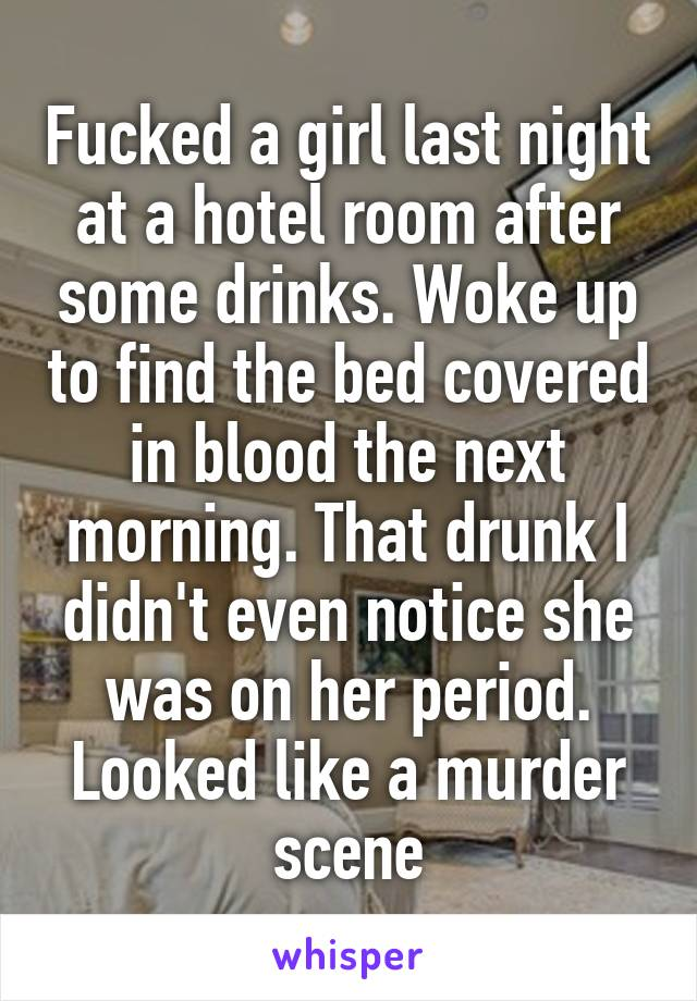 Fucked a girl last night at a hotel room after some drinks. Woke up to find the bed covered in blood the next morning. That drunk I didn't even notice she was on her period. Looked like a murder scene