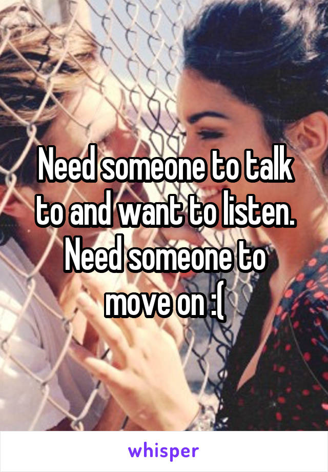 Need someone to talk to and want to listen. Need someone to move on :(