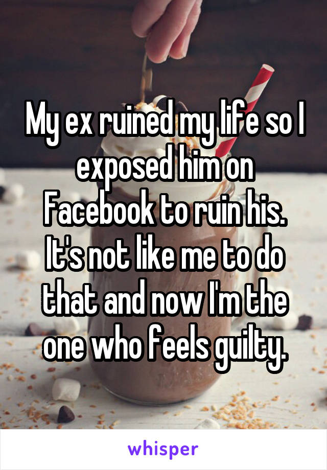 My ex ruined my life so I exposed him on Facebook to ruin his. It's not like me to do that and now I'm the one who feels guilty.