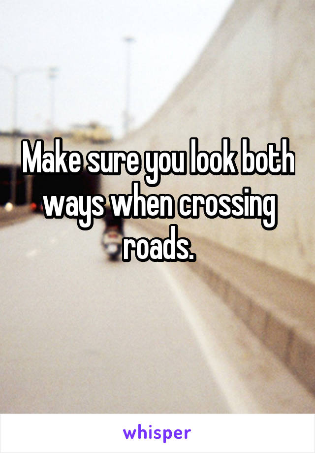 Make sure you look both ways when crossing roads.