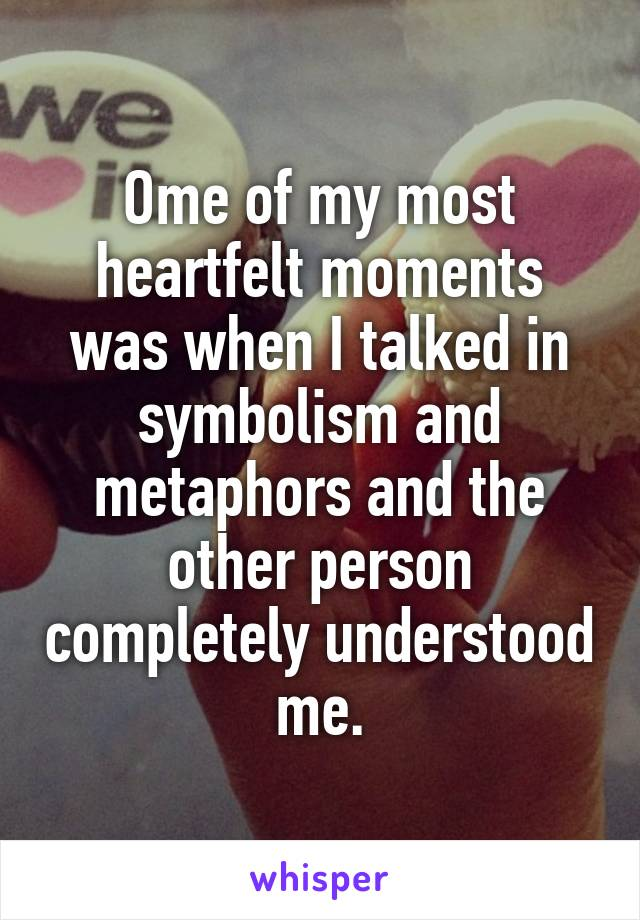Ome of my most heartfelt moments was when I talked in symbolism and metaphors and the other person completely understood me.