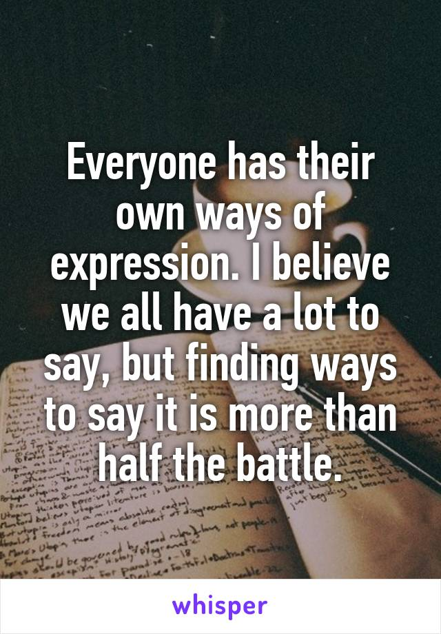 Everyone has their own ways of expression. I believe we all have a lot to say, but finding ways to say it is more than half the battle.