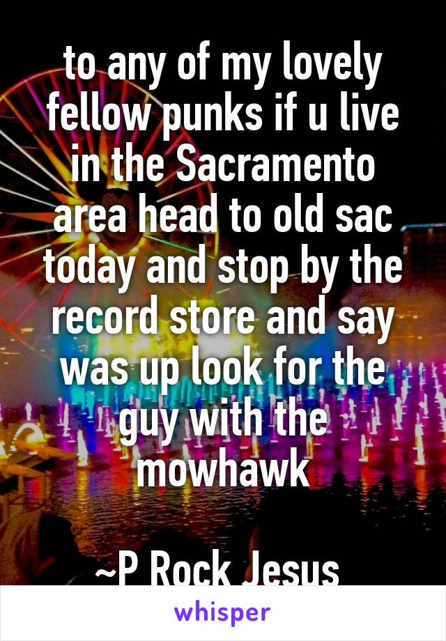 to any of my lovely fellow punks if u live in the Sacramento area head to old sac today and stop by the record store and say was up look for the guy with the mowhawk  ~P Rock Jesus