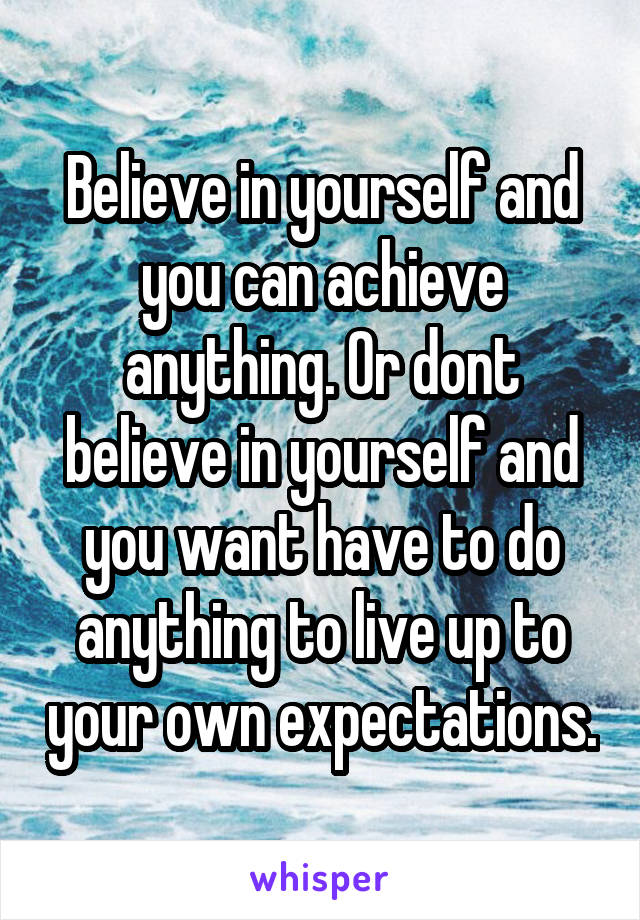 Believe in yourself and you can achieve anything. Or dont believe in yourself and you want have to do anything to live up to your own expectations.