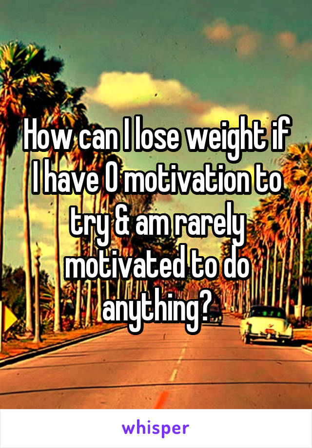 How can I lose weight if I have 0 motivation to try & am rarely motivated to do anything?