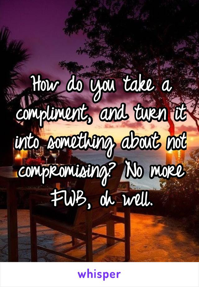 How do you take a compliment, and turn it into something about not compromising? No more FWB, oh well.