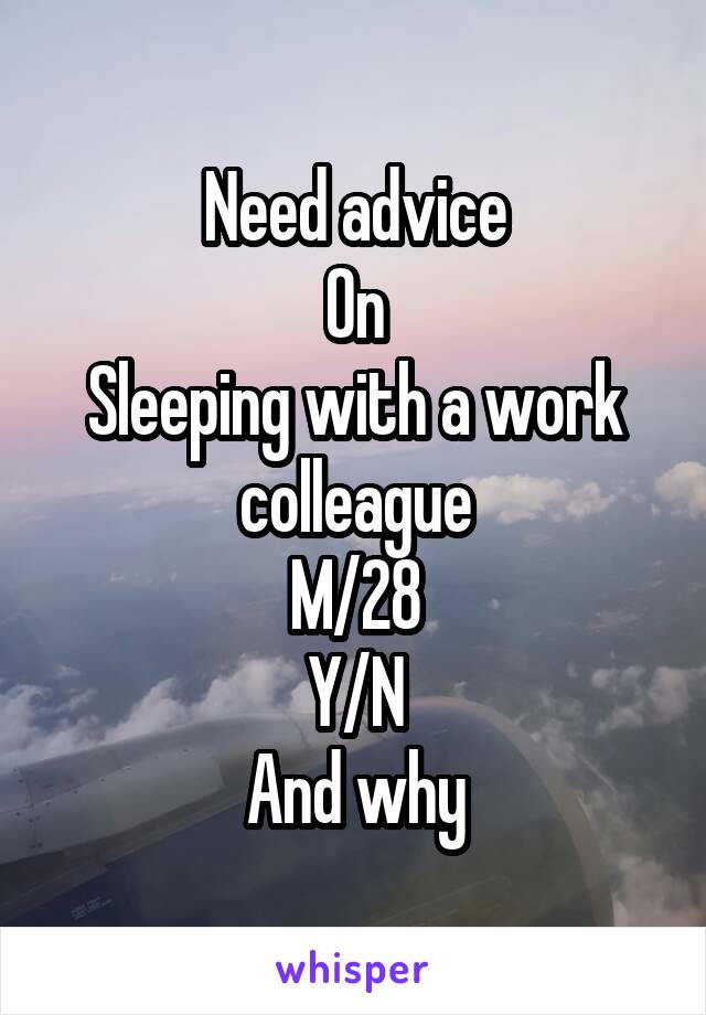 Need advice On Sleeping with a work colleague M/28 Y/N And why