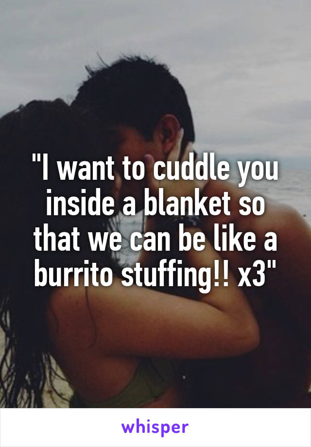 """""""I want to cuddle you inside a blanket so that we can be like a burrito stuffing!! x3"""""""