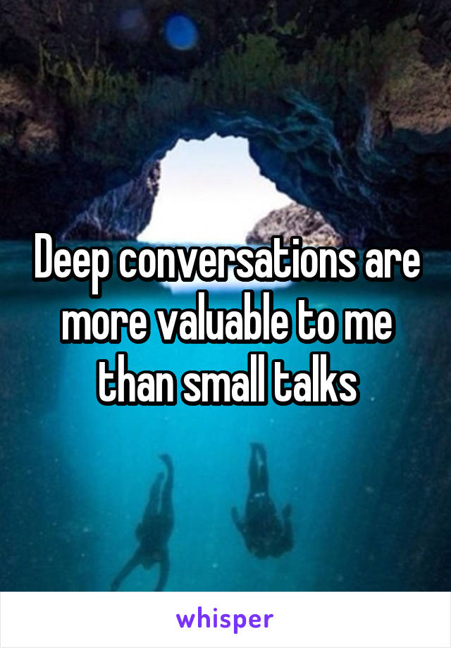 Deep conversations are more valuable to me than small talks