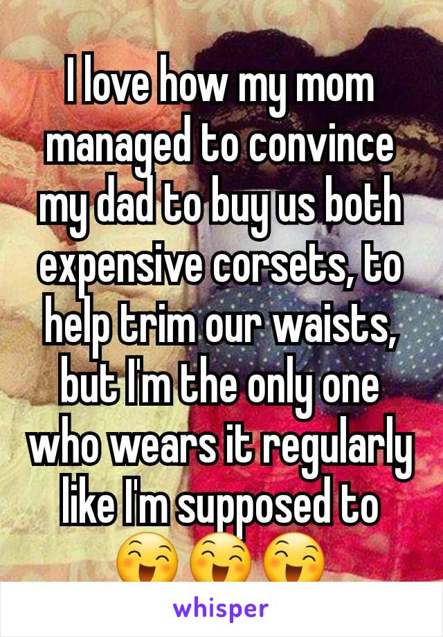 I love how my mom managed to convince my dad to buy us both expensive corsets, to help trim our waists, but I'm the only one who wears it regularly like I'm supposed to 😄😄😄