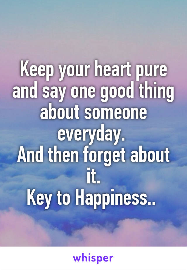 Keep your heart pure and say one good thing about someone everyday.  And then forget about it. Key to Happiness..