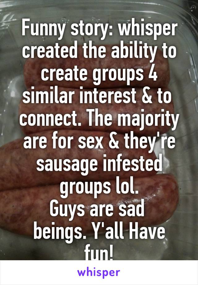 Funny story: whisper created the ability to create groups 4 similar interest & to  connect. The majority are for sex & they're sausage infested groups lol. Guys are sad  beings. Y'all Have fun!