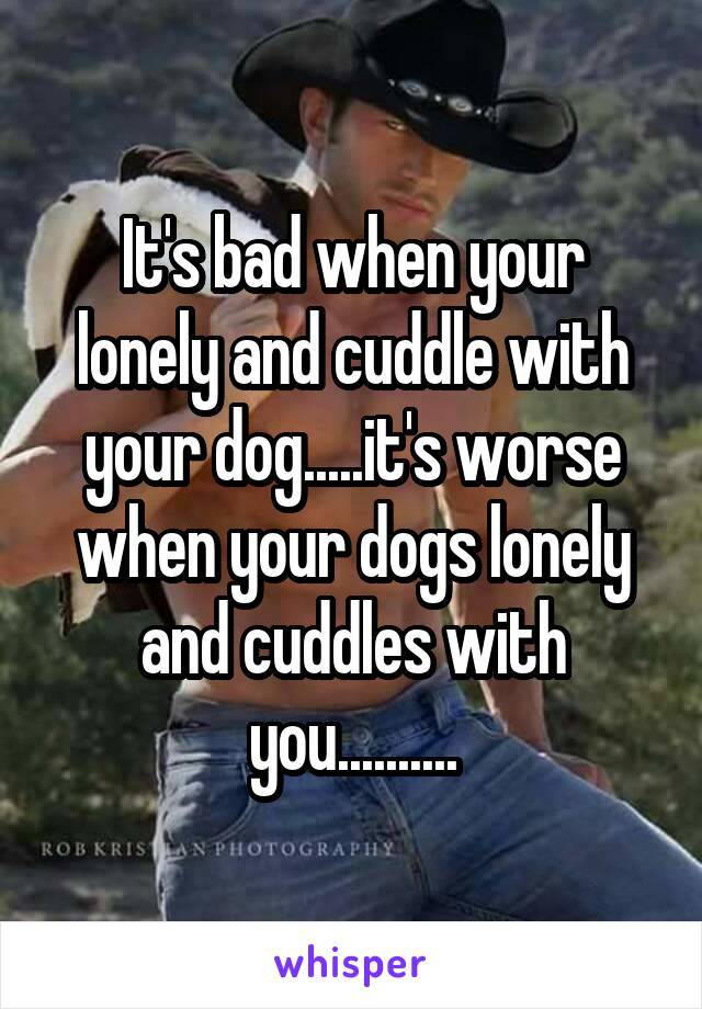 It's bad when your lonely and cuddle with your dog.....it's worse when your dogs lonely and cuddles with you..........