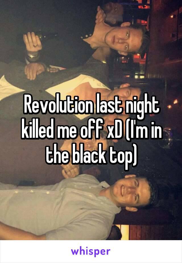 Revolution last night killed me off xD (I'm in the black top)