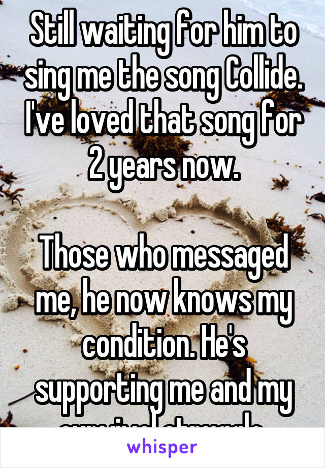 Still waiting for him to sing me the song Collide. I've loved that song for 2 years now.  Those who messaged me, he now knows my condition. He's supporting me and my survival struggle.