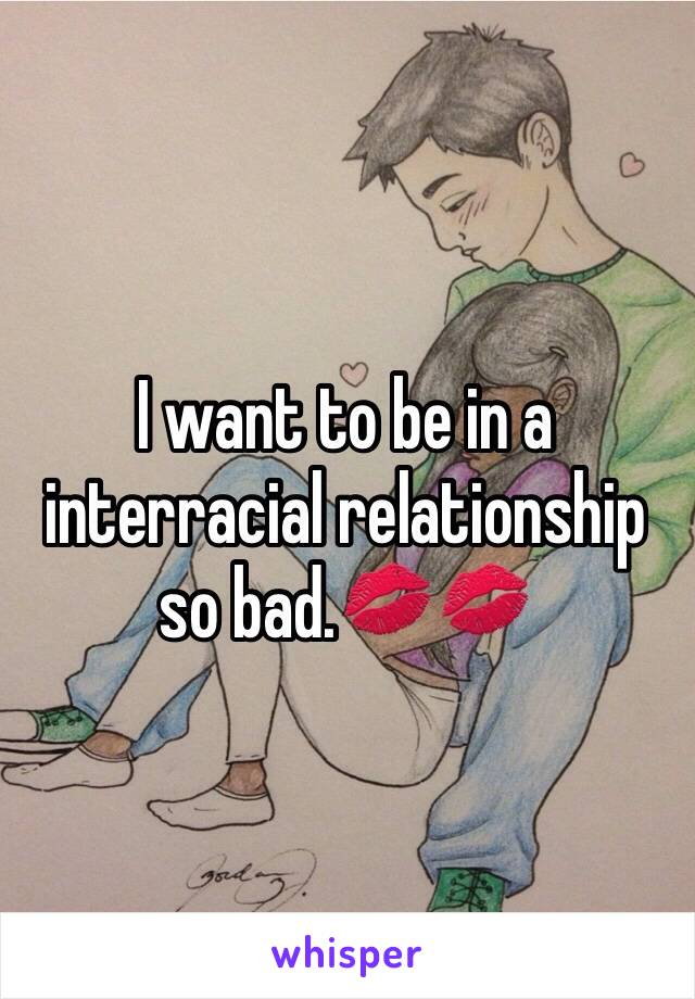 I want to be in a interracial relationship so bad.💋💋