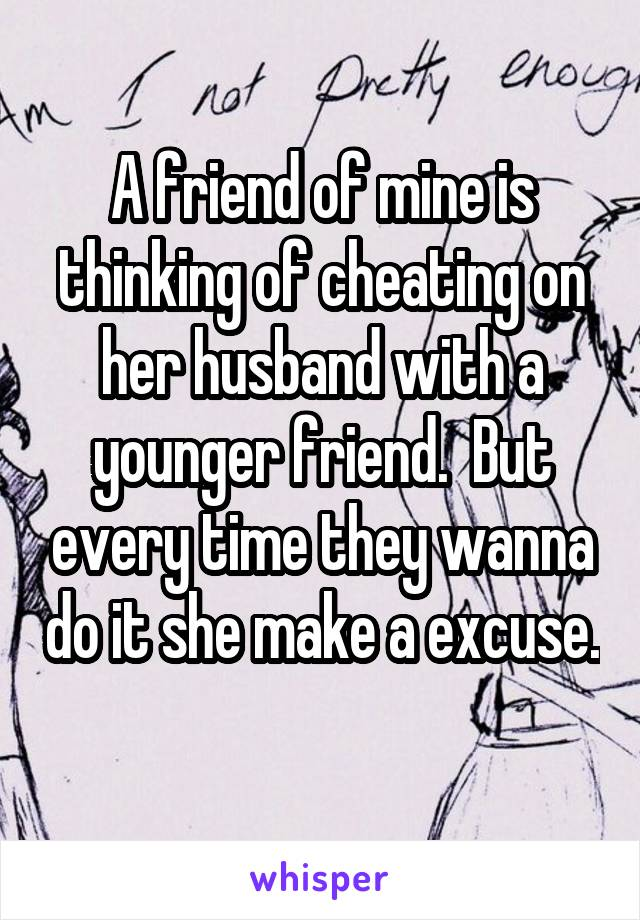 A friend of mine is thinking of cheating on her husband with a younger friend.  But every time they wanna do it she make a excuse.