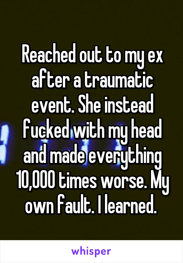 Reached out to my ex after a traumatic event. She instead fucked with my head and made everything 10,000 times worse. My own fault. I learned.