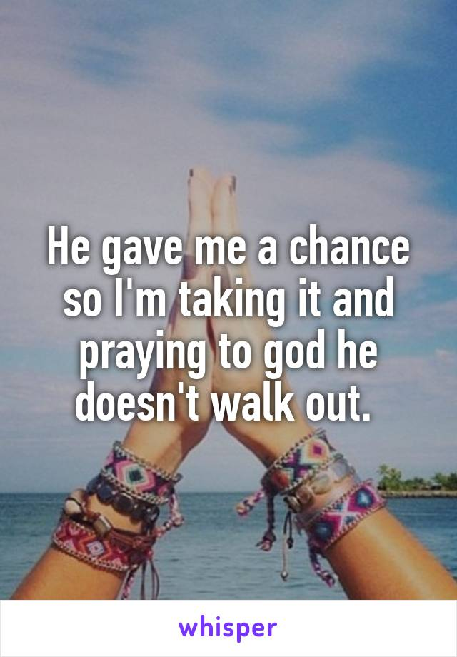 He gave me a chance so I'm taking it and praying to god he doesn't walk out.