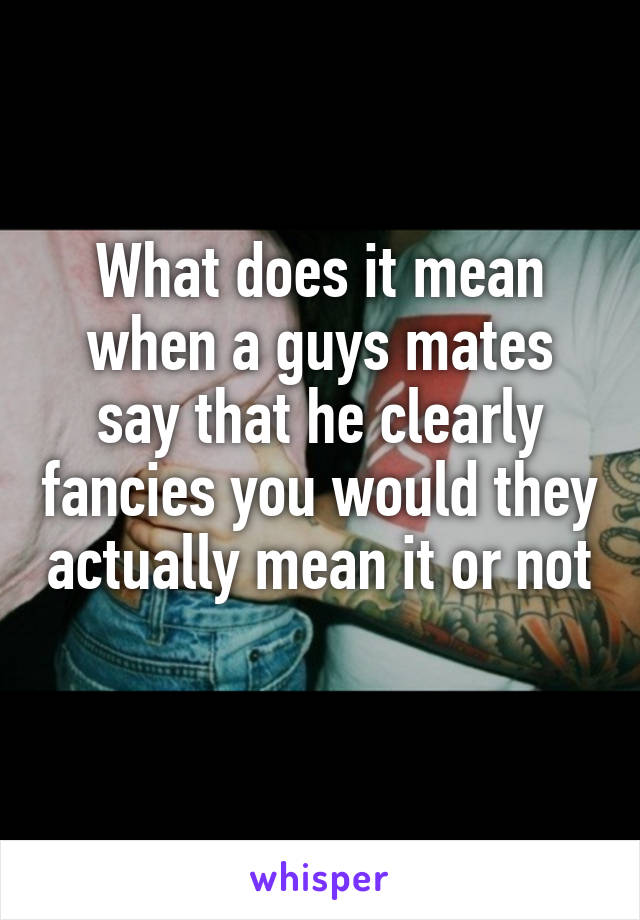 What does it mean when a guys mates say that he clearly fancies you would they actually mean it or not