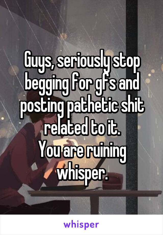Guys, seriously stop begging for gfs and posting pathetic shit related to it. You are ruining whisper.