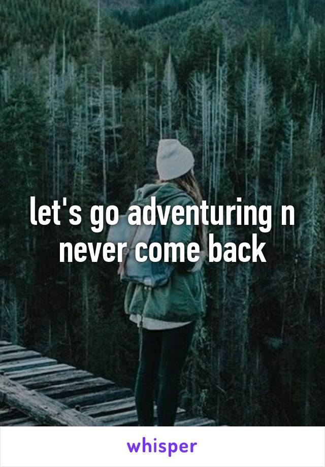 let's go adventuring n never come back