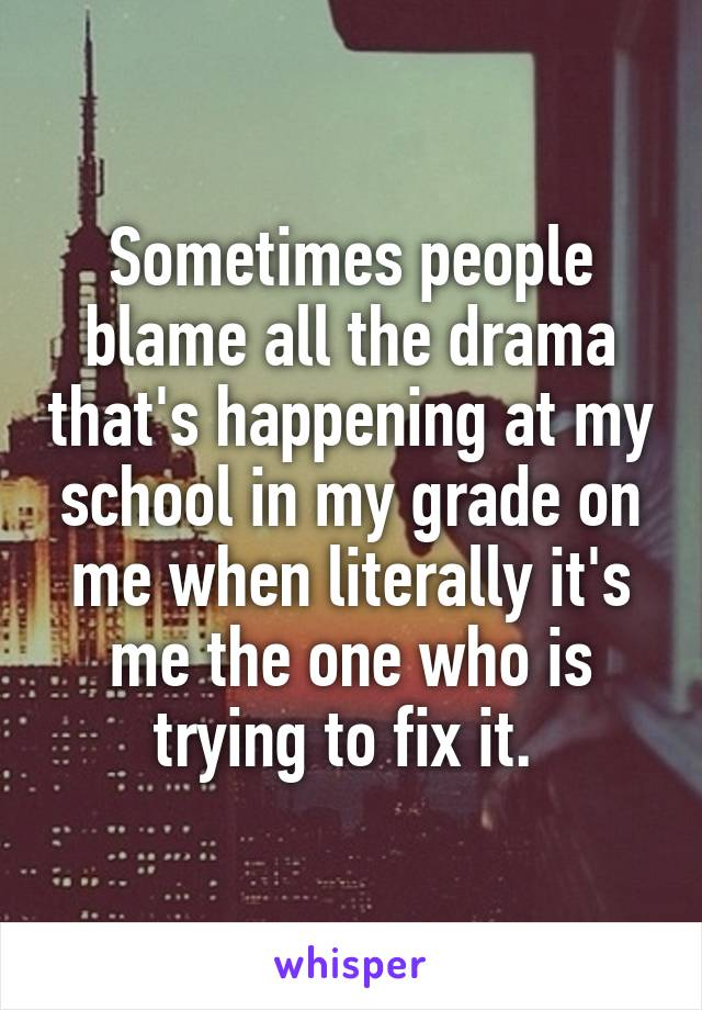 Sometimes people blame all the drama that's happening at my school in my grade on me when literally it's me the one who is trying to fix it.