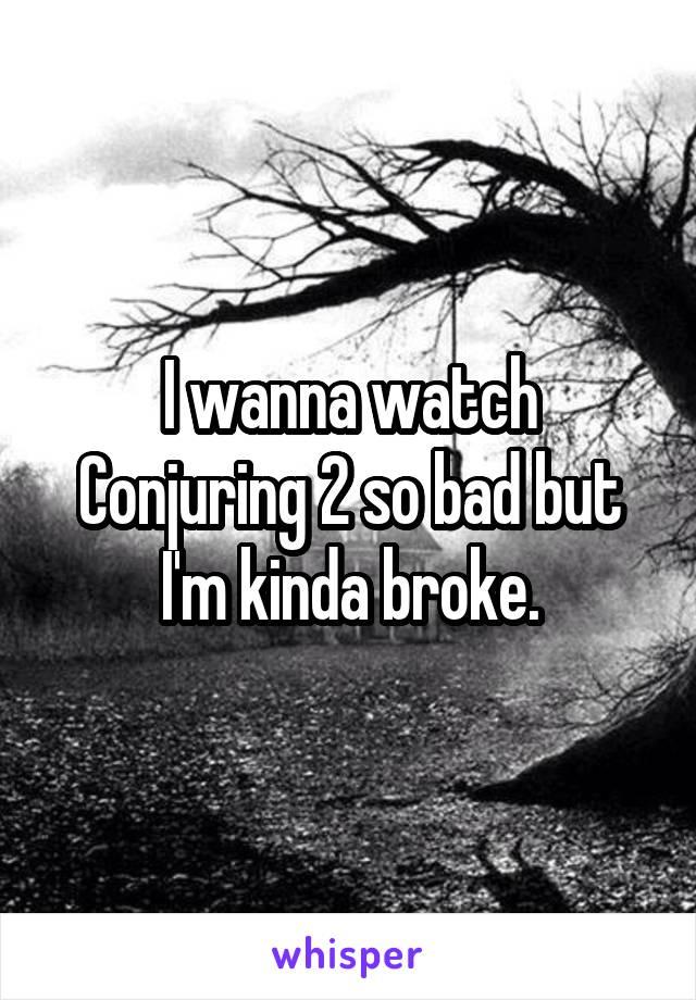 I wanna watch Conjuring 2 so bad but I'm kinda broke.