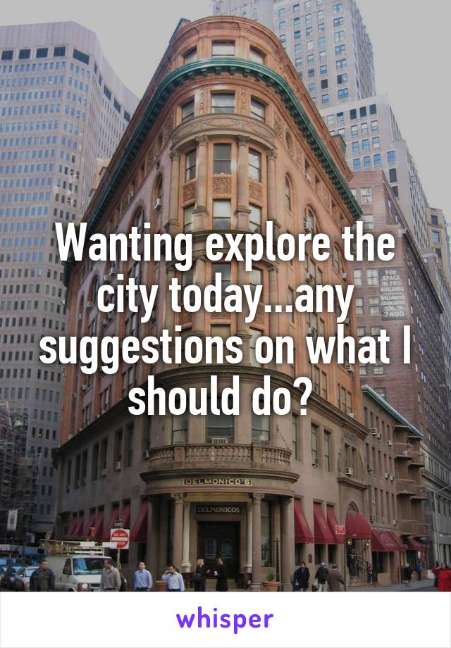 Wanting explore the city today...any suggestions on what I should do?