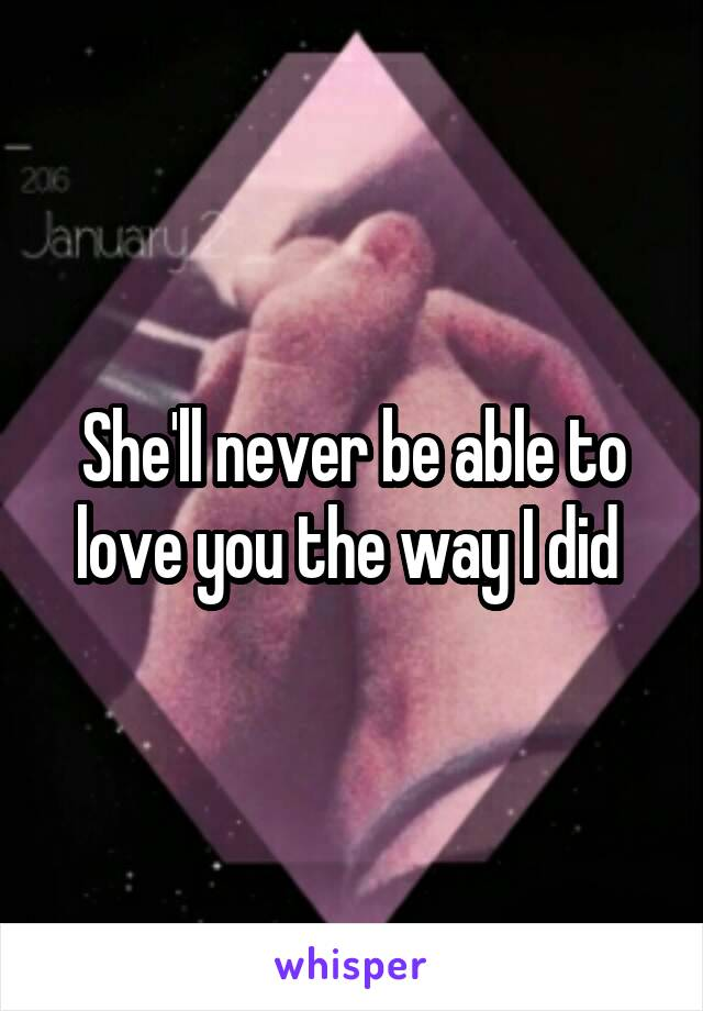She'll never be able to love you the way I did