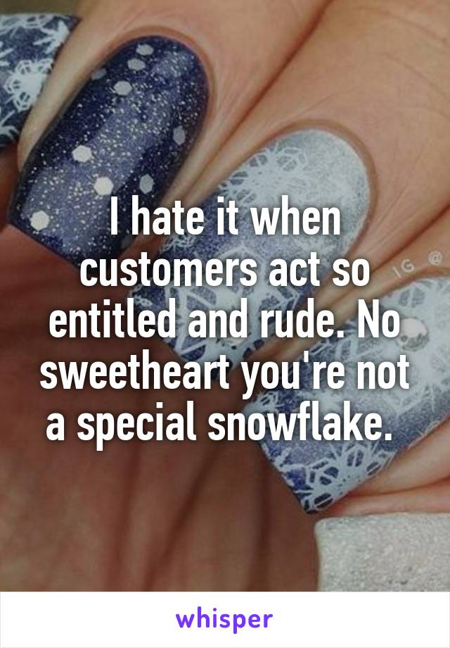 I hate it when customers act so entitled and rude. No sweetheart you're not a special snowflake.