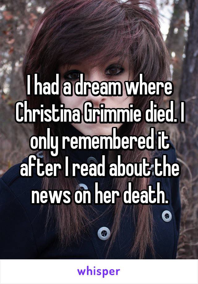 I had a dream where Christina Grimmie died. I only remembered it after I read about the news on her death.