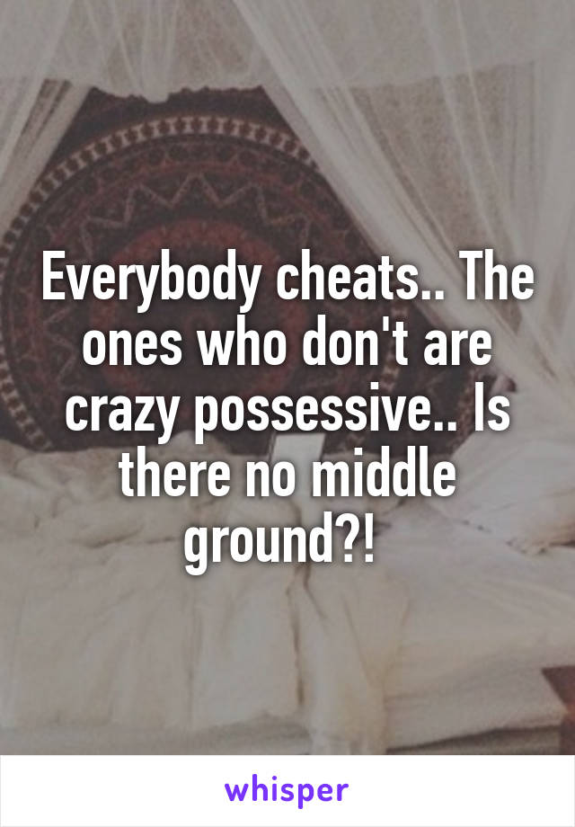Everybody cheats.. The ones who don't are crazy possessive.. Is there no middle ground?!