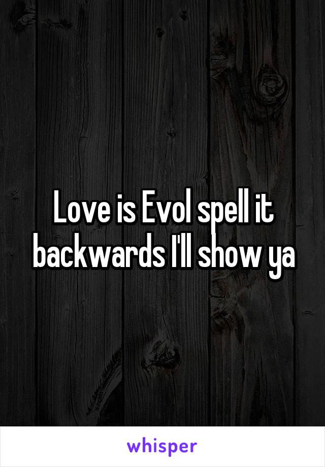 Love is Evol spell it backwards I'll show ya