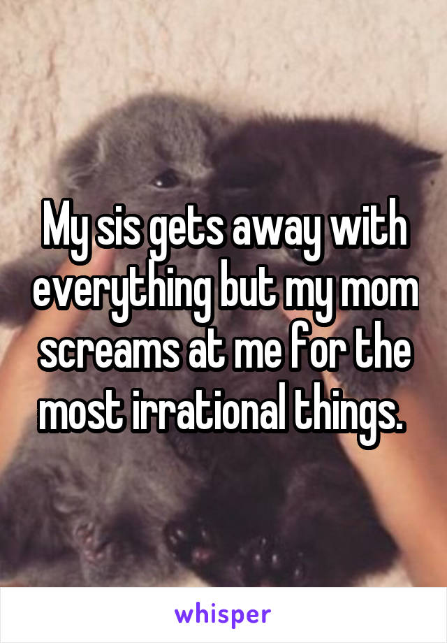 My sis gets away with everything but my mom screams at me for the most irrational things.