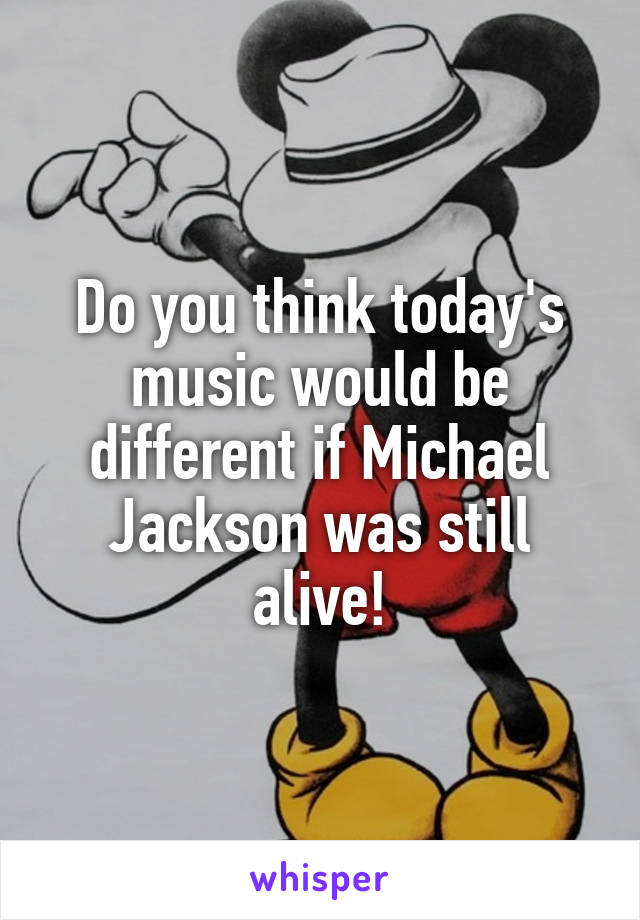 Do you think today's music would be different if Michael Jackson was still alive!