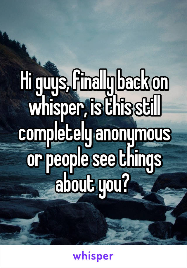 Hi guys, finally back on whisper, is this still completely anonymous or people see things about you?