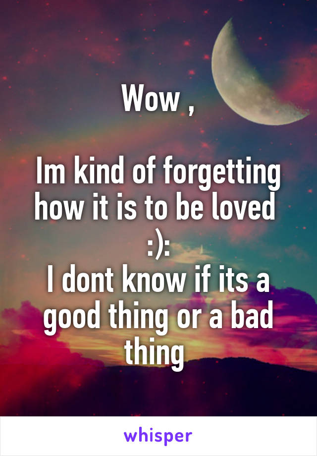 Wow ,  Im kind of forgetting how it is to be loved  :): I dont know if its a good thing or a bad thing