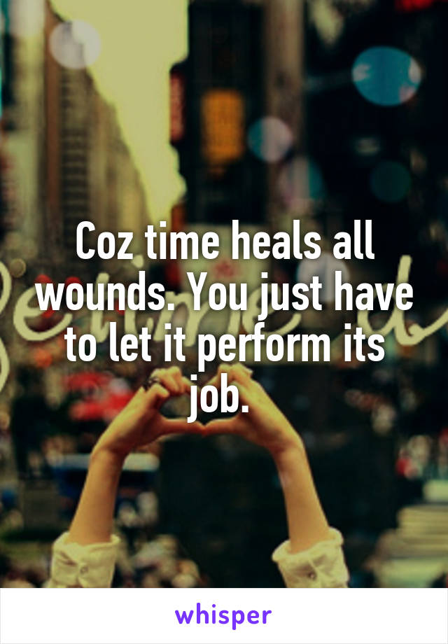 Coz time heals all wounds. You just have to let it perform its job.