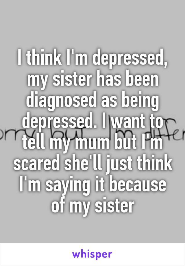 I think I'm depressed, my sister has been diagnosed as being depressed. I want to tell my mum but I'm scared she'll just think I'm saying it because of my sister