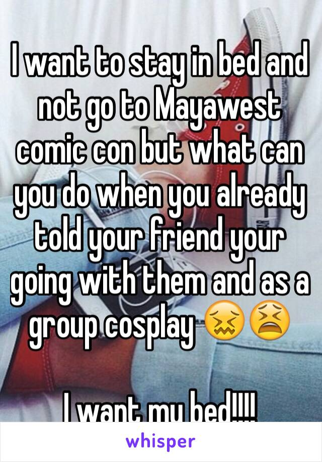 I want to stay in bed and not go to Mayawest comic con but what can you do when you already told your friend your going with them and as a group cosplay 😖😫   I want my bed!!!!