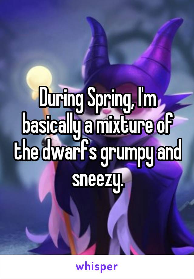 During Spring, I'm basically a mixture of the dwarfs grumpy and sneezy.